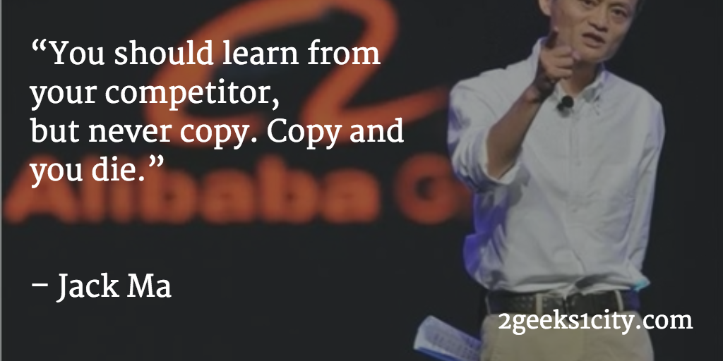 Jack Ma quote. You should learn from your competitor, but never copy. Copy and you die