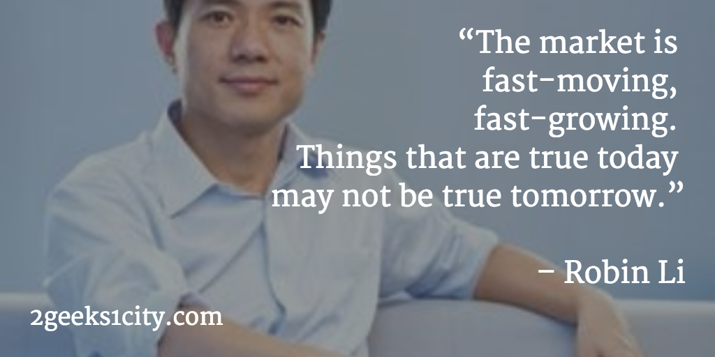 Robin Li quote. The market is fast-moving, fast-growing. Things that are true today may not be true tomorrow