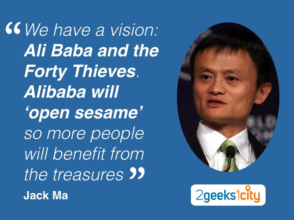 """We have a vision: Ali Baba and the Forty Thieves. Alibaba will 'open sesame' so more people will benefit from the treasures"". Jack Ma"