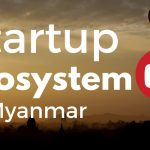 The Startup Ecosystem in Myanmar: probably the fastest digitalization process in human history